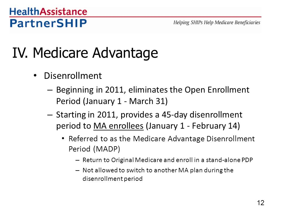IV. Medicare Advantage Disenrollment – Beginning in 2011, eliminates the Open Enrollment Period (January 1 - March 31) – Starting in 2011, provides a