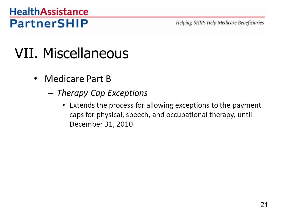 VII. Miscellaneous Medicare Part B – Therapy Cap Exceptions Extends the process for allowing exceptions to the payment caps for physical, speech, and