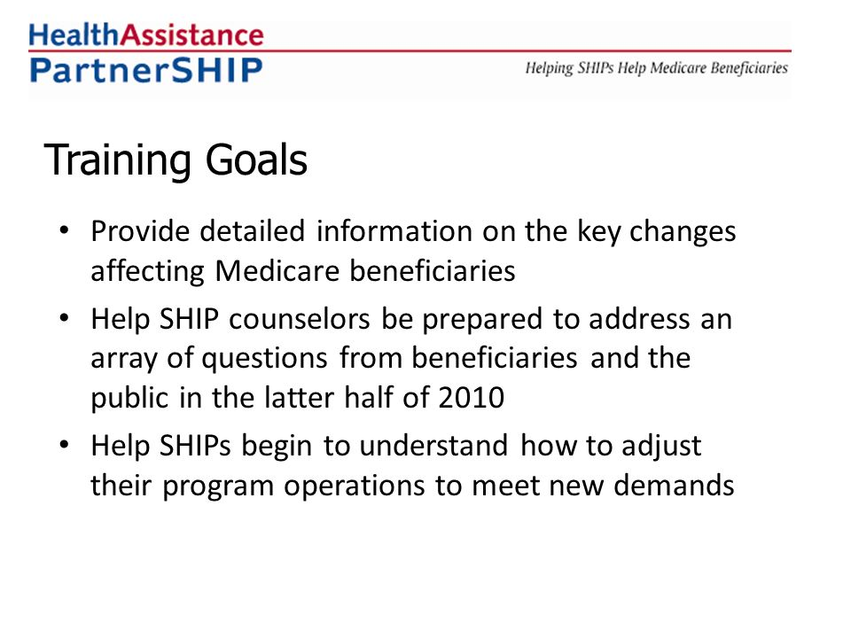 Provide detailed information on the key changes affecting Medicare beneficiaries Help SHIP counselors be prepared to address an array of questions from beneficiaries and the public in the latter half of 2010 Help SHIPs begin to understand how to adjust their program operations to meet new demands Training Goals