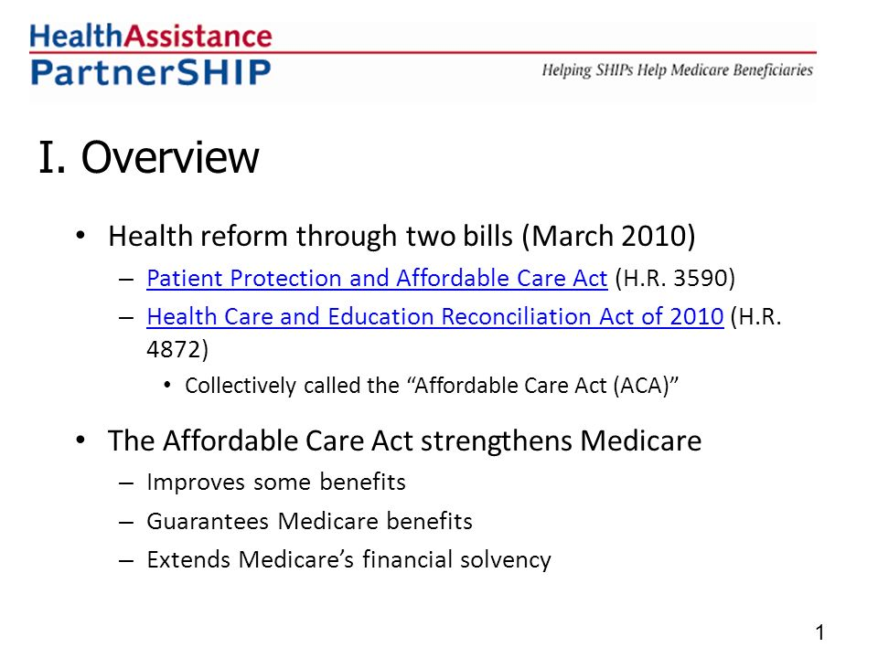 I. Overview Health reform through two bills (March 2010) – Patient Protection and Affordable Care Act (H.R. 3590) Patient Protection and Affordable Ca