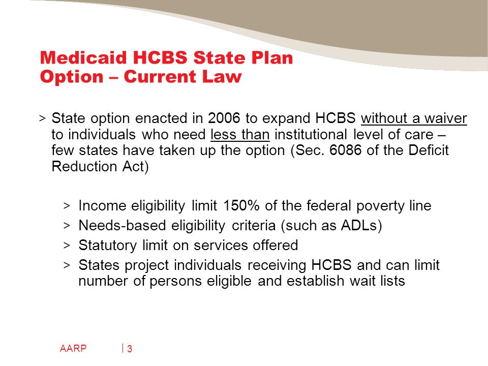 AARP 4 Medicaid HCBS State Plan Option – Current Law > States can modify eligibility criteria without HHS approval if certain conditions are met – includes provisions re: persons receiving HCBS when criteria change > Assessment and individualized care plan > States can offer self-direction option > Presumptive eligibility option > Quality provisions