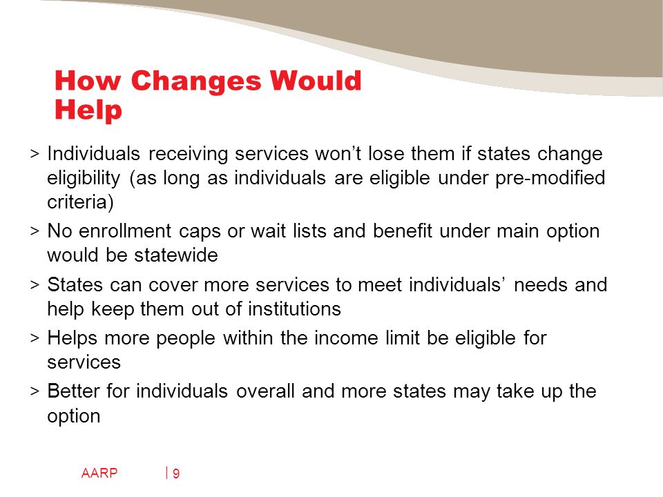 AARP 9 How Changes Would Help > Individuals receiving services wont lose them if states change eligibility (as long as individuals are eligible under pre-modified criteria) > No enrollment caps or wait lists and benefit under main option would be statewide > States can cover more services to meet individuals needs and help keep them out of institutions > Helps more people within the income limit be eligible for services > Better for individuals overall and more states may take up the option