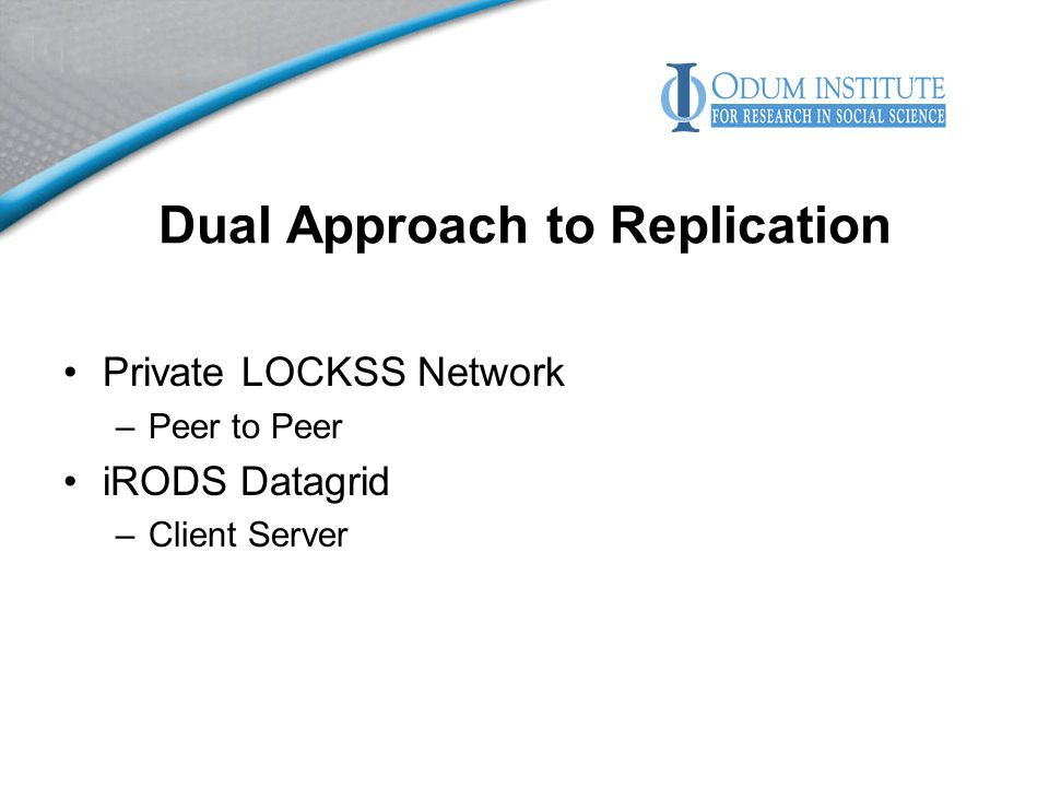 Dual Approach to Replication Private LOCKSS Network –Peer to Peer iRODS Datagrid –Client Server