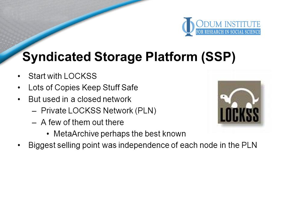 Syndicated Storage Platform (SSP) Start with LOCKSS Lots of Copies Keep Stuff Safe But used in a closed network –Private LOCKSS Network (PLN) –A few of them out there MetaArchive perhaps the best known Biggest selling point was independence of each node in the PLN