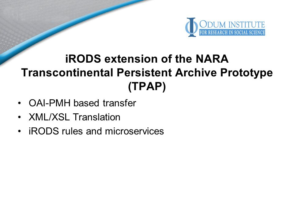 iRODS extension of the NARA Transcontinental Persistent Archive Prototype (TPAP) OAI-PMH based transfer XML/XSL Translation iRODS rules and microservices