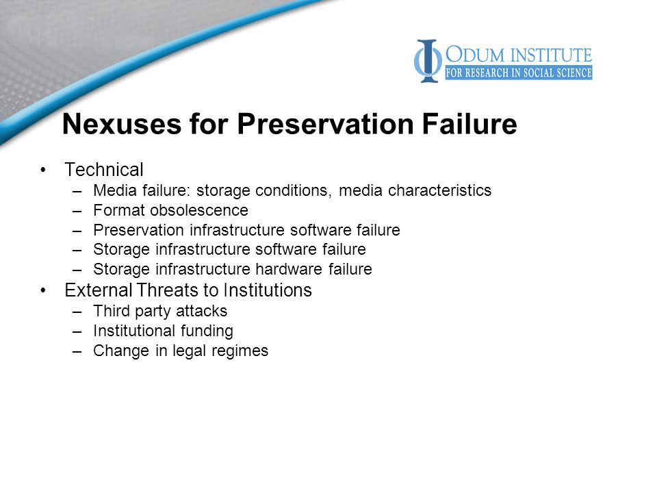 Nexuses for Preservation Failure Technical –Media failure: storage conditions, media characteristics –Format obsolescence –Preservation infrastructure software failure –Storage infrastructure software failure –Storage infrastructure hardware failure External Threats to Institutions –Third party attacks –Institutional funding –Change in legal regimes