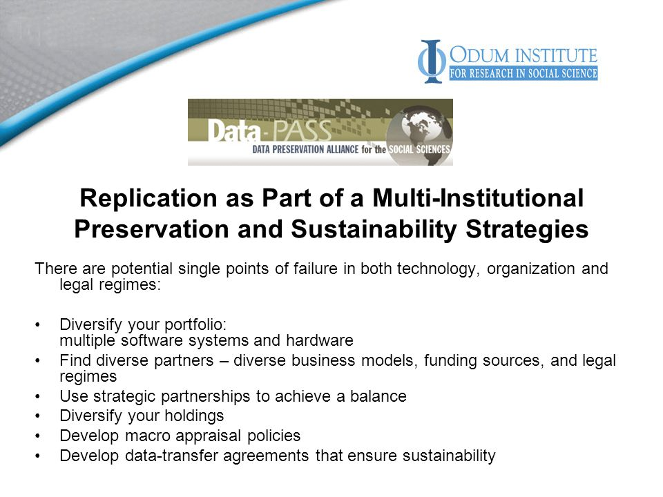 Replication as Part of a Multi-Institutional Preservation and Sustainability Strategies There are potential single points of failure in both technology, organization and legal regimes: Diversify your portfolio: multiple software systems and hardware Find diverse partners – diverse business models, funding sources, and legal regimes Use strategic partnerships to achieve a balance Diversify your holdings Develop macro appraisal policies Develop data-transfer agreements that ensure sustainability