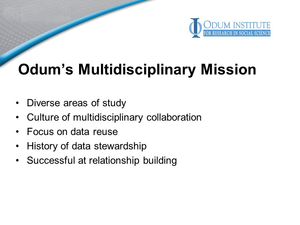 Odums Multidisciplinary Mission Diverse areas of study Culture of multidisciplinary collaboration Focus on data reuse History of data stewardship Successful at relationship building
