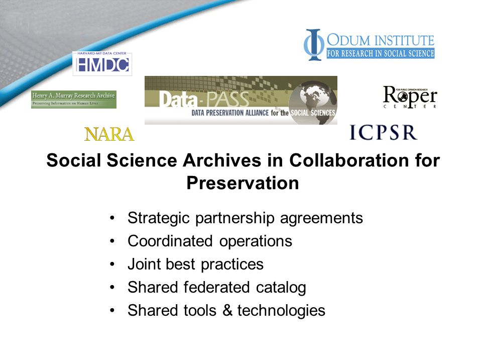 Social Science Archives in Collaboration for Preservation Strategic partnership agreements Coordinated operations Joint best practices Shared federated catalog Shared tools & technologies
