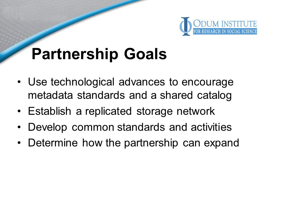 Partnership Goals Use technological advances to encourage metadata standards and a shared catalog Establish a replicated storage network Develop common standards and activities Determine how the partnership can expand