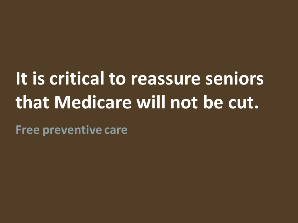 It is critical to reassure seniors that Medicare will not be cut. Free preventive care