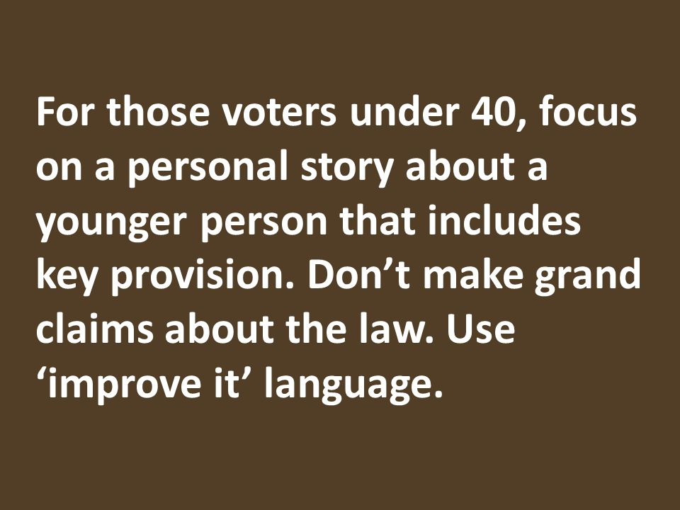 For those voters under 40, focus on a personal story about a younger person that includes key provision.