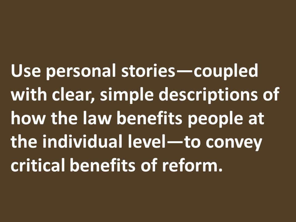 Use personal storiescoupled with clear, simple descriptions of how the law benefits people at the individual levelto convey critical benefits of reform.