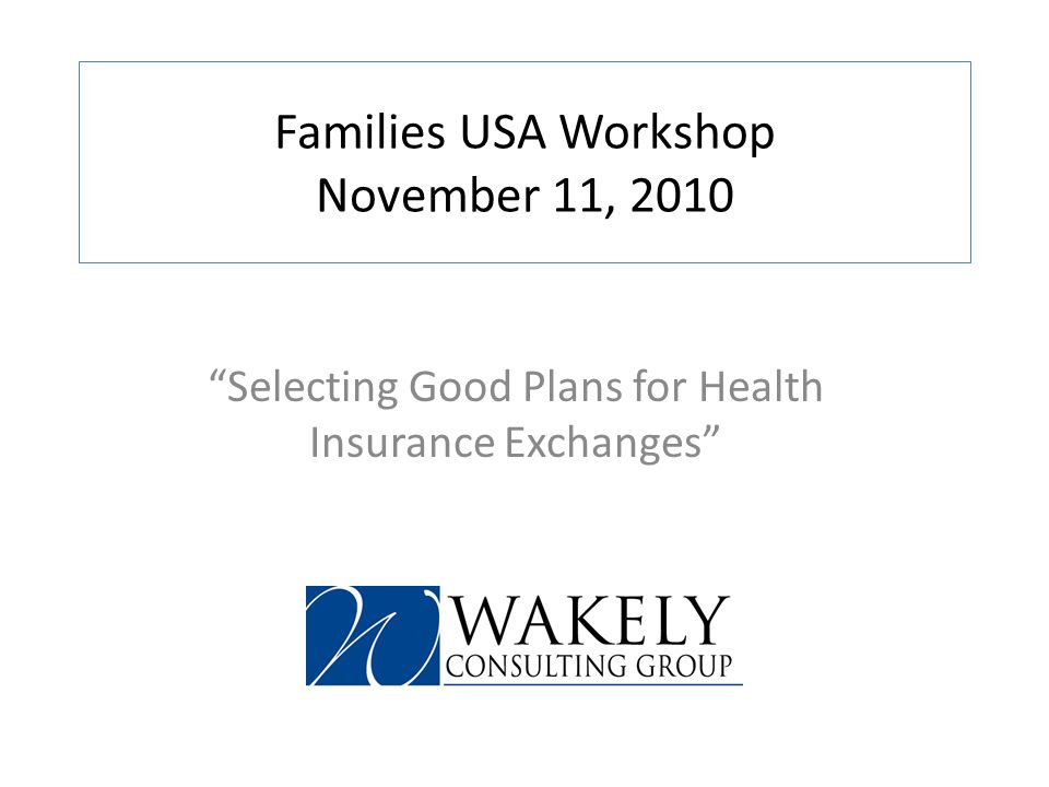 Families USA Workshop November 11, 2010 Selecting Good Plans for Health Insurance Exchanges