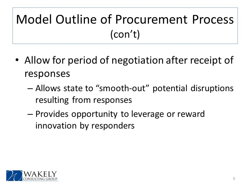 Model Outline of Procurement Process (cont) Allow for period of negotiation after receipt of responses – Allows state to smooth-out potential disruptions resulting from responses – Provides opportunity to leverage or reward innovation by responders 6