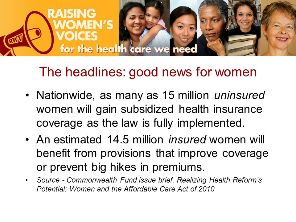 The headlines: good news for women Nationwide, as many as 15 million uninsured women will gain subsidized health insurance coverage as the law is fully implemented.
