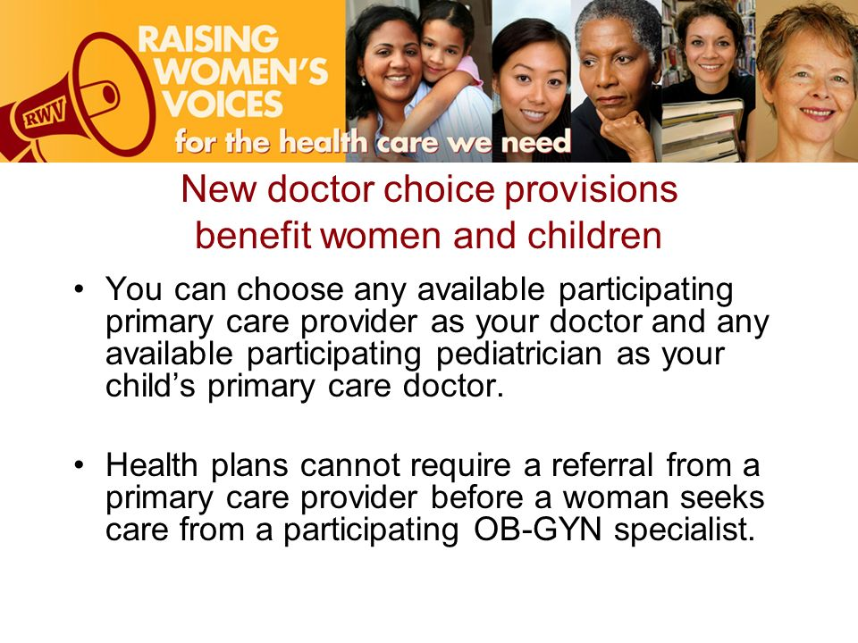 New doctor choice provisions benefit women and children You can choose any available participating primary care provider as your doctor and any available participating pediatrician as your childs primary care doctor.