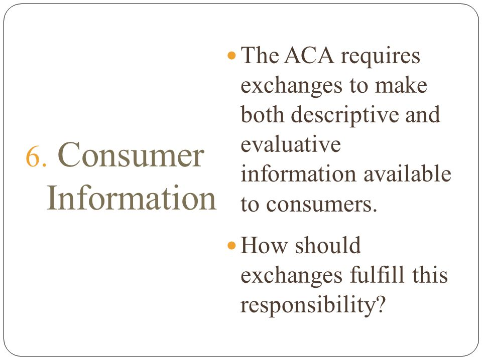 6. Consumer Information The ACA requires exchanges to make both descriptive and evaluative information available to consumers. How should exchanges fu