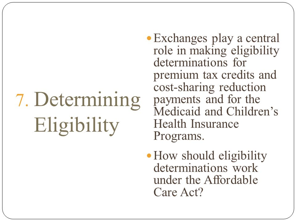 7. Determining Eligibility Exchanges play a central role in making eligibility determinations for premium tax credits and cost-sharing reduction payme