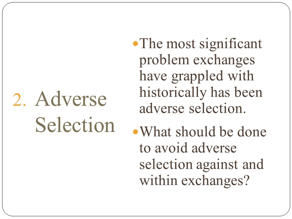 2. Adverse Selection The most significant problem exchanges have grappled with historically has been adverse selection. What should be done to avoid a