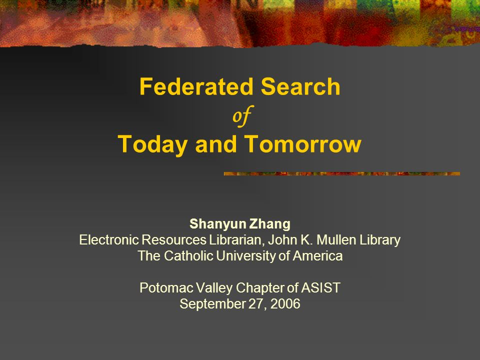 Federated Search of Today and Tomorrow Shanyun Zhang Electronic Resources Librarian, John K.