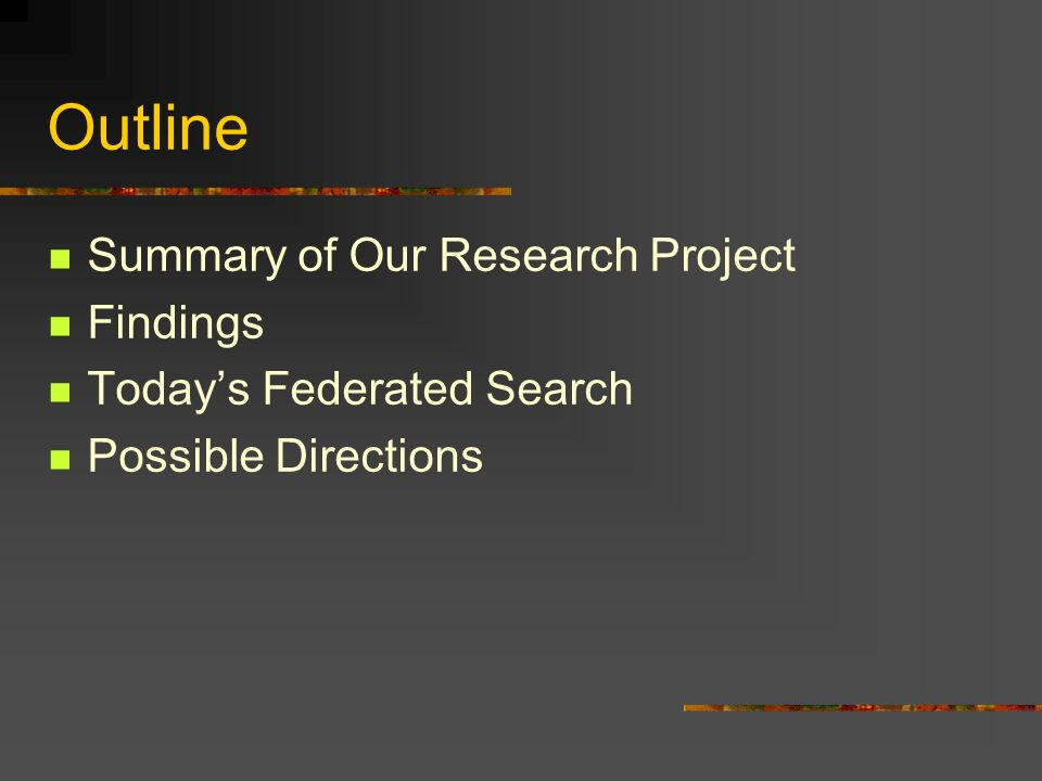 Outline Summary of Our Research Project Findings Todays Federated Search Possible Directions