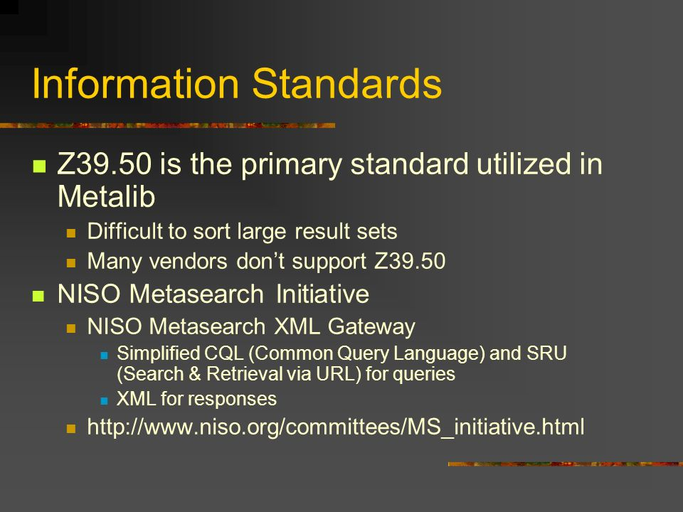 Information Standards Z39.50 is the primary standard utilized in Metalib Difficult to sort large result sets Many vendors dont support Z39.50 NISO Metasearch Initiative NISO Metasearch XML Gateway Simplified CQL (Common Query Language) and SRU (Search & Retrieval via URL) for queries XML for responses http://www.niso.org/committees/MS_initiative.html