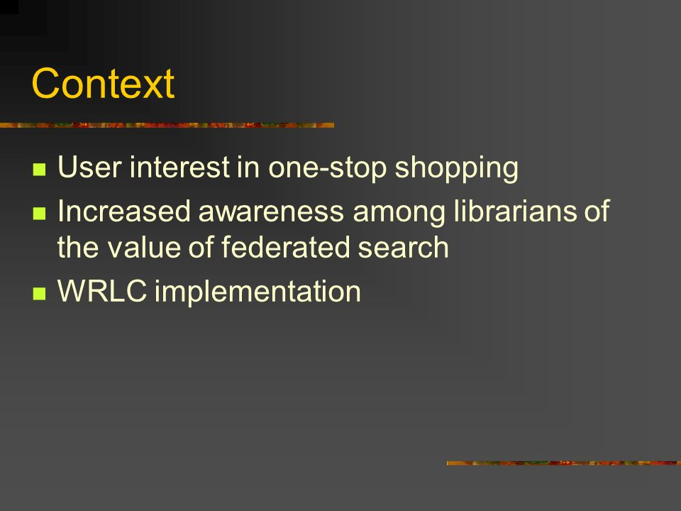 Context User interest in one-stop shopping Increased awareness among librarians of the value of federated search WRLC implementation