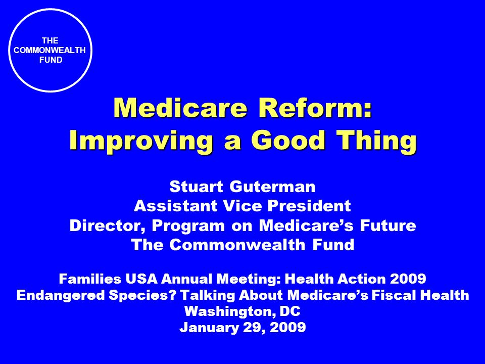 THE COMMONWEALTH FUND Medicare Reform: Improving a Good Thing Stuart Guterman Assistant Vice President Director, Program on Medicares Future The Commonwealth Fund Families USA Annual Meeting: Health Action 2009 Endangered Species.