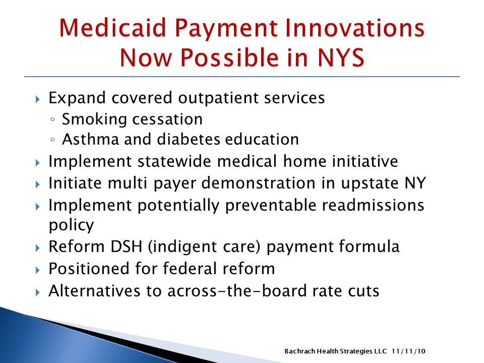 Expand covered outpatient services Smoking cessation Asthma and diabetes education Implement statewide medical home initiative Initiate multi payer demonstration in upstate NY Implement potentially preventable readmissions policy Reform DSH (indigent care) payment formula Positioned for federal reform Alternatives to across-the-board rate cuts 11/11/10Bachrach Health Strategies LLC