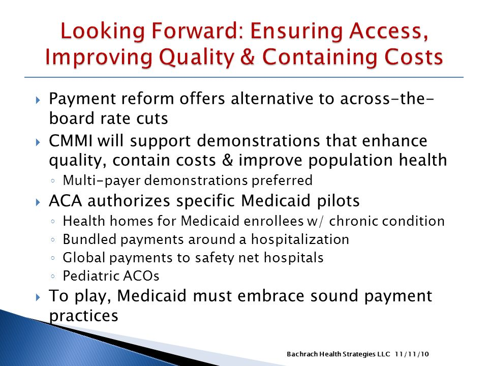 Payment reform offers alternative to across-the- board rate cuts CMMI will support demonstrations that enhance quality, contain costs & improve population health Multi-payer demonstrations preferred ACA authorizes specific Medicaid pilots Health homes for Medicaid enrollees w/ chronic condition Bundled payments around a hospitalization Global payments to safety net hospitals Pediatric ACOs To play, Medicaid must embrace sound payment practices 11/11/10Bachrach Health Strategies LLC