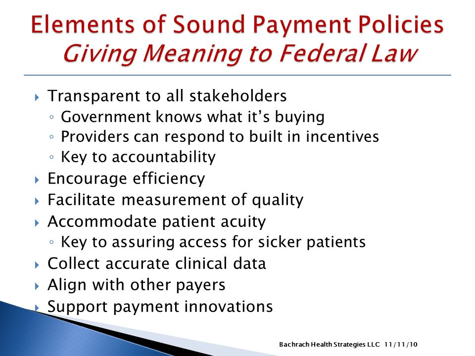 Transparent to all stakeholders Government knows what its buying Providers can respond to built in incentives Key to accountability Encourage efficiency Facilitate measurement of quality Accommodate patient acuity Key to assuring access for sicker patients Collect accurate clinical data Align with other payers Support payment innovations 11/11/10Bachrach Health Strategies LLC