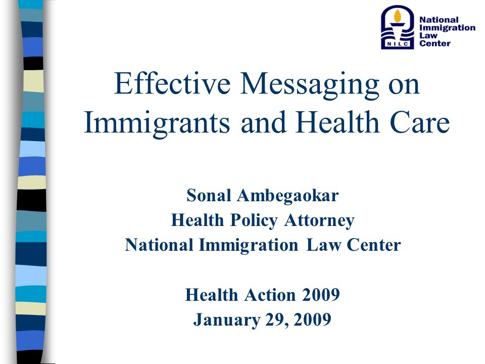 Effective Messaging on Immigrants and Health Care Sonal Ambegaokar Health Policy Attorney National Immigration Law Center Health Action 2009 January 29, 2009