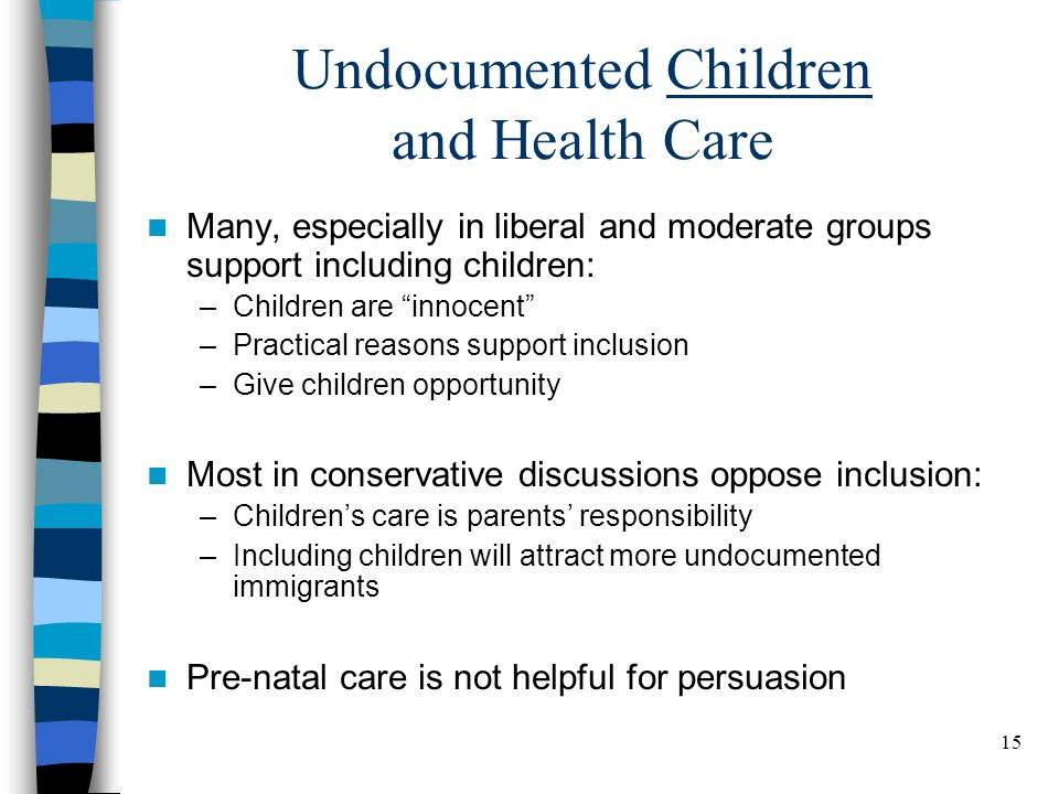 15 Undocumented Children and Health Care Many, especially in liberal and moderate groups support including children: –Children are innocent –Practical
