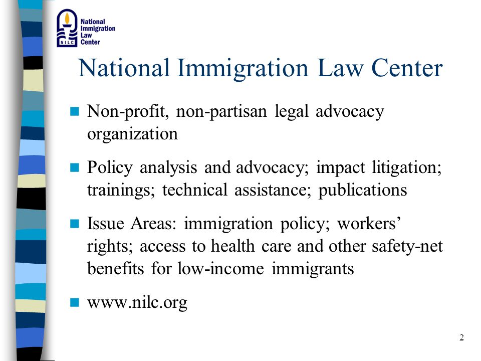 2 National Immigration Law Center Non-profit, non-partisan legal advocacy organization Policy analysis and advocacy; impact litigation; trainings; technical assistance; publications Issue Areas: immigration policy; workers rights; access to health care and other safety-net benefits for low-income immigrants www.nilc.org