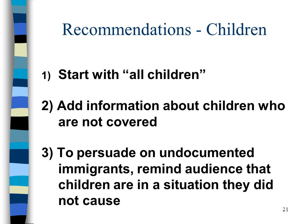 21 Recommendations - Children 1) Start with all children 2) Add information about children who are not covered 3) To persuade on undocumented immigrants, remind audience that children are in a situation they did not cause BELDEN RUSSONELLO & STEWART R E S E A R C H A N D C O M M U N I C A T I O N S 21