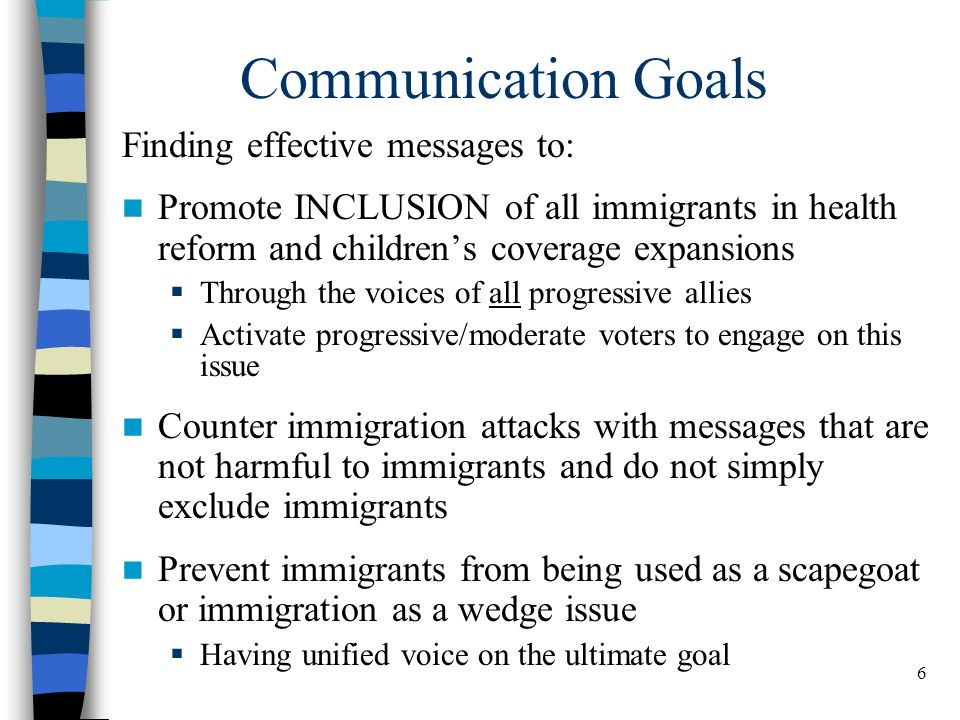 6 Communication Goals Finding effective messages to: Promote INCLUSION of all immigrants in health reform and childrens coverage expansions Through th