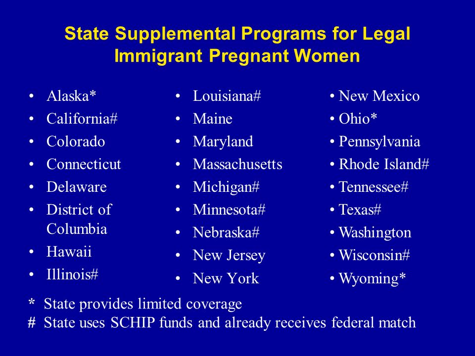 State Supplemental Programs for Legal Immigrant Pregnant Women Alaska* California# Colorado Connecticut Delaware District of Columbia Hawaii Illinois#