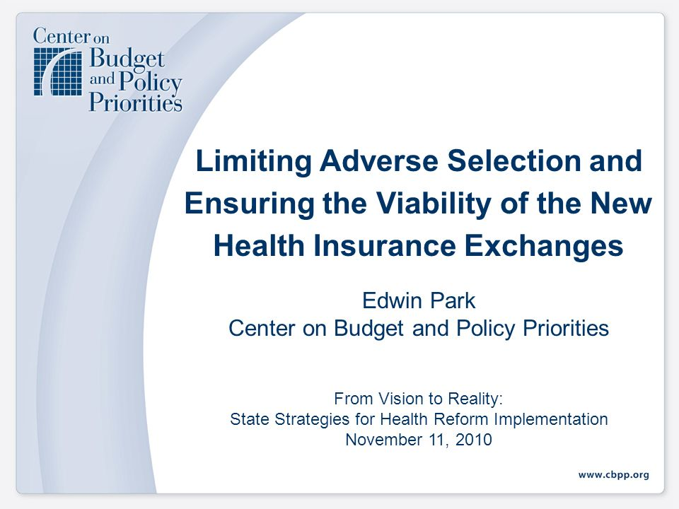 Limiting Adverse Selection and Ensuring the Viability of the New Health Insurance Exchanges Edwin Park Center on Budget and Policy Priorities From Vision to Reality: State Strategies for Health Reform Implementation November 11, 2010