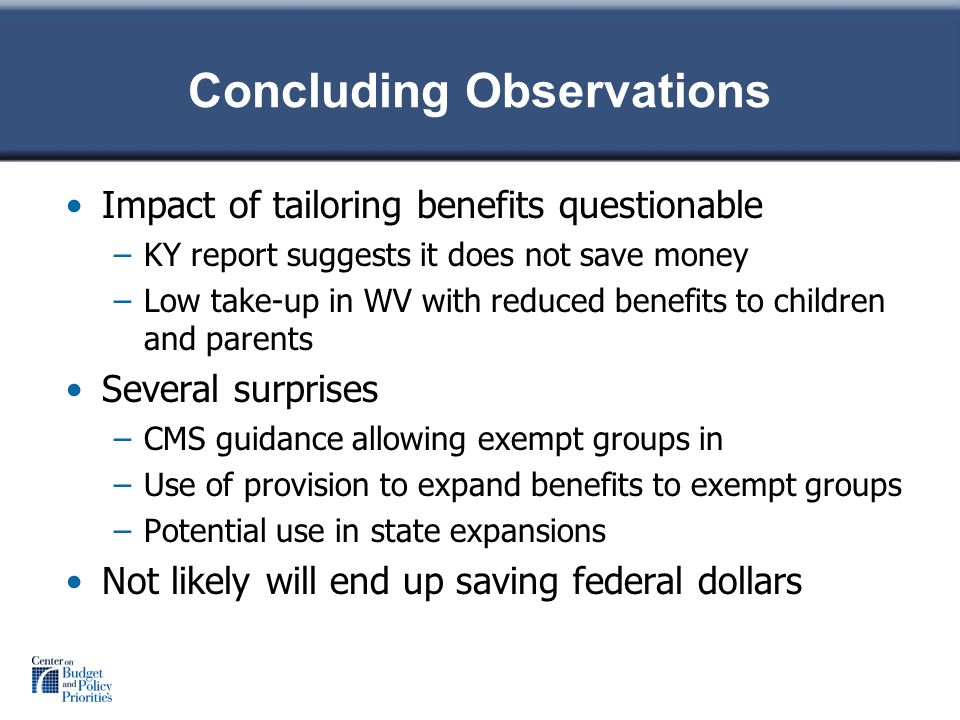 Concluding Observations Impact of tailoring benefits questionable –KY report suggests it does not save money –Low take-up in WV with reduced benefits to children and parents Several surprises –CMS guidance allowing exempt groups in –Use of provision to expand benefits to exempt groups –Potential use in state expansions Not likely will end up saving federal dollars