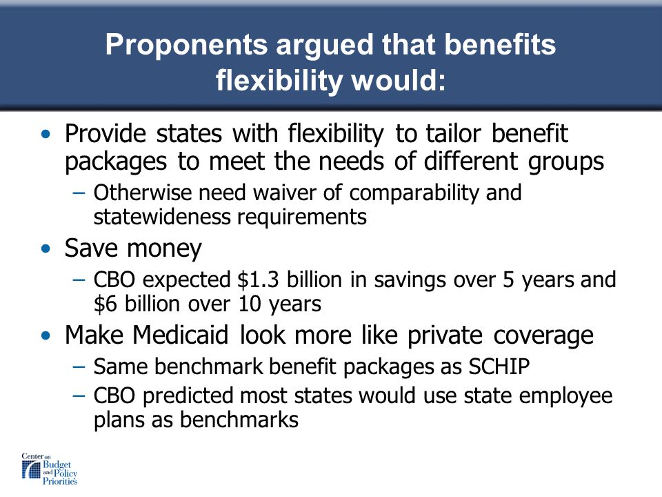 Proponents argued that benefits flexibility would: Provide states with flexibility to tailor benefit packages to meet the needs of different groups –Otherwise need waiver of comparability and statewideness requirements Save money –CBO expected $1.3 billion in savings over 5 years and $6 billion over 10 years Make Medicaid look more like private coverage –Same benchmark benefit packages as SCHIP –CBO predicted most states would use state employee plans as benchmarks