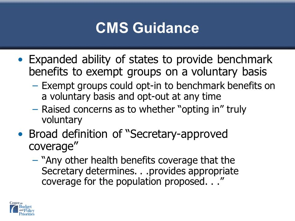 CMS Guidance Expanded ability of states to provide benchmark benefits to exempt groups on a voluntary basis –Exempt groups could opt-in to benchmark benefits on a voluntary basis and opt-out at any time –Raised concerns as to whether opting in truly voluntary Broad definition of Secretary-approved coverage –Any other health benefits coverage that the Secretary determines...provides appropriate coverage for the population proposed...
