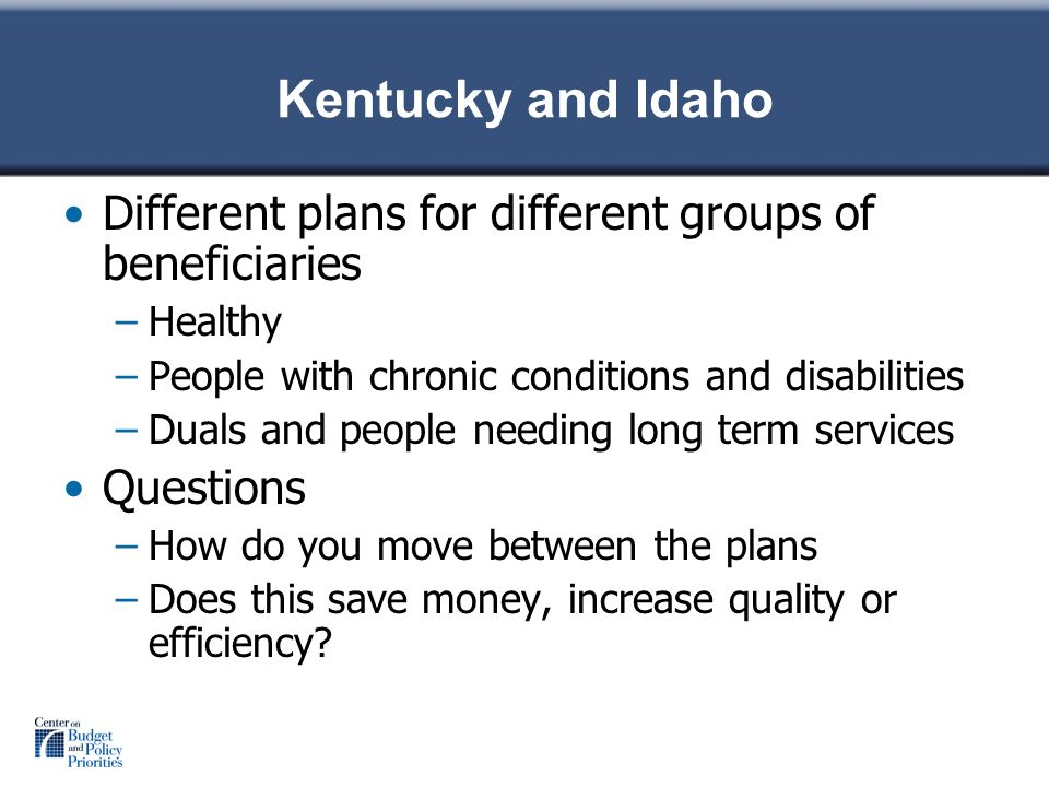 Kentucky and Idaho Different plans for different groups of beneficiaries –Healthy –People with chronic conditions and disabilities –Duals and people needing long term services Questions –How do you move between the plans –Does this save money, increase quality or efficiency