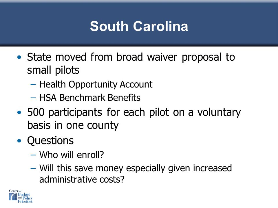 South Carolina State moved from broad waiver proposal to small pilots –Health Opportunity Account –HSA Benchmark Benefits 500 participants for each pilot on a voluntary basis in one county Questions –Who will enroll.