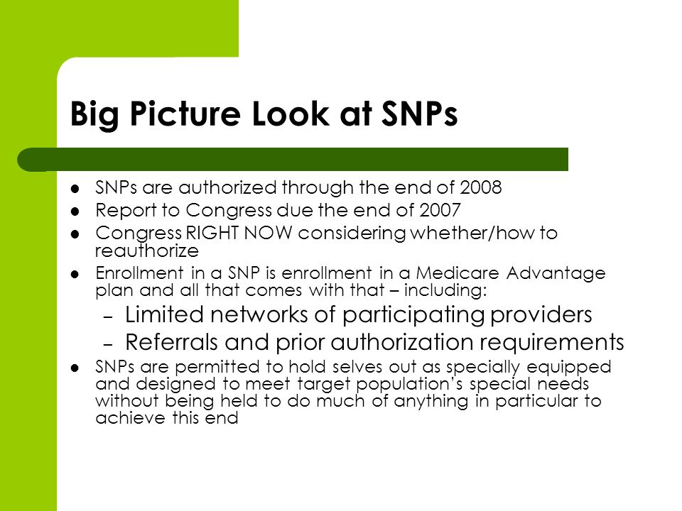 Big Picture Look at SNPs SNPs are authorized through the end of 2008 Report to Congress due the end of 2007 Congress RIGHT NOW considering whether/how to reauthorize Enrollment in a SNP is enrollment in a Medicare Advantage plan and all that comes with that – including: – Limited networks of participating providers – Referrals and prior authorization requirements SNPs are permitted to hold selves out as specially equipped and designed to meet target populations special needs without being held to do much of anything in particular to achieve this end