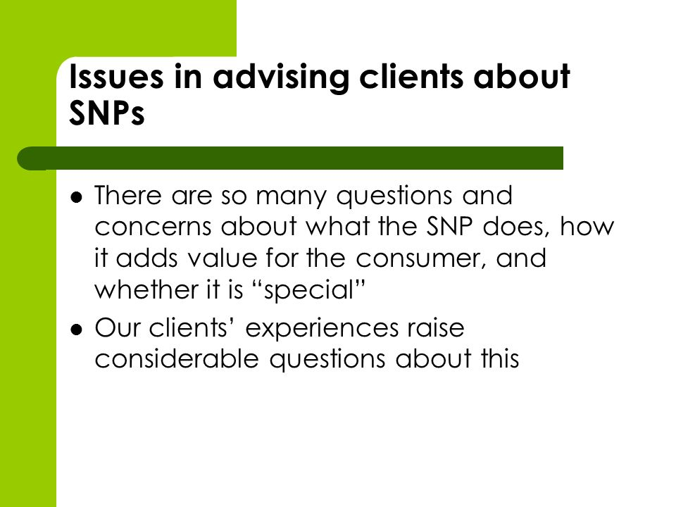 Issues in advising clients about SNPs There are so many questions and concerns about what the SNP does, how it adds value for the consumer, and whether it is special Our clients experiences raise considerable questions about this