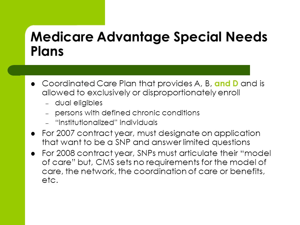 Medicare Advantage Special Needs Plans Coordinated Care Plan that provides A, B, and D and is allowed to exclusively or disproportionately enroll – dual eligibles – persons with defined chronic conditions – institutionalized individuals For 2007 contract year, must designate on application that want to be a SNP and answer limited questions For 2008 contract year, SNPs must articulate their model of care but, CMS sets no requirements for the model of care, the network, the coordination of care or benefits, etc.