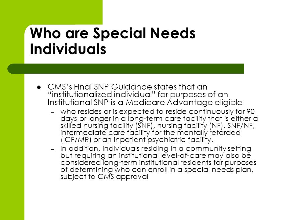 Who are Special Needs Individuals CMSs Final SNP Guidance states that an institutionalized individual for purposes of an Institutional SNP is a Medicare Advantage eligible – who resides or is expected to reside continuously for 90 days or longer in a long-term care facility that is either a skilled nursing facility (SNF), nursing facility (NF), SNF/NF, intermediate care facility for the mentally retarded (ICF/MR) or an inpatient psychiatric facility.