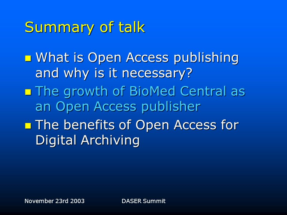 November 23rd 2003DASER Summit Institutional membership CalTech CalTech Cancer Research UK Cancer Research UK Columbia University Columbia University Cornell University Cornell University University of California University of California Dana-Farber Cancer Institute Dana-Farber Cancer Institute Harvard University Harvard University INSERM INSERM Imperial College Imperial College Institut Pasteur Institut Pasteur John Innes Centre John Innes Centre Johns Hopkins University Johns Hopkins University Kyoto University Kyoto University Max Planck Institutes Max Planck Institutes Memorial Sloan-Kettering Cancer Center Memorial Sloan-Kettering Cancer Center More than 350 major institutions are members of BioMed Central, including, to name just a few: MRC Laboratory of Molecular Biology MRC Laboratory of Molecular Biology National Institutes of Health National Institutes of Health National Institute for Medical Research National Institute for Medical Research NHS England NHS England Princeton University Princeton University Rockefeller University Rockefeller University TIGR TIGR TSRI TSRI Tufts University Tufts University Wellcome Trust Sanger Institute Wellcome Trust Sanger Institute University of Wisconsin University of Wisconsin World Health Organization World Health Organization Yale University Yale University