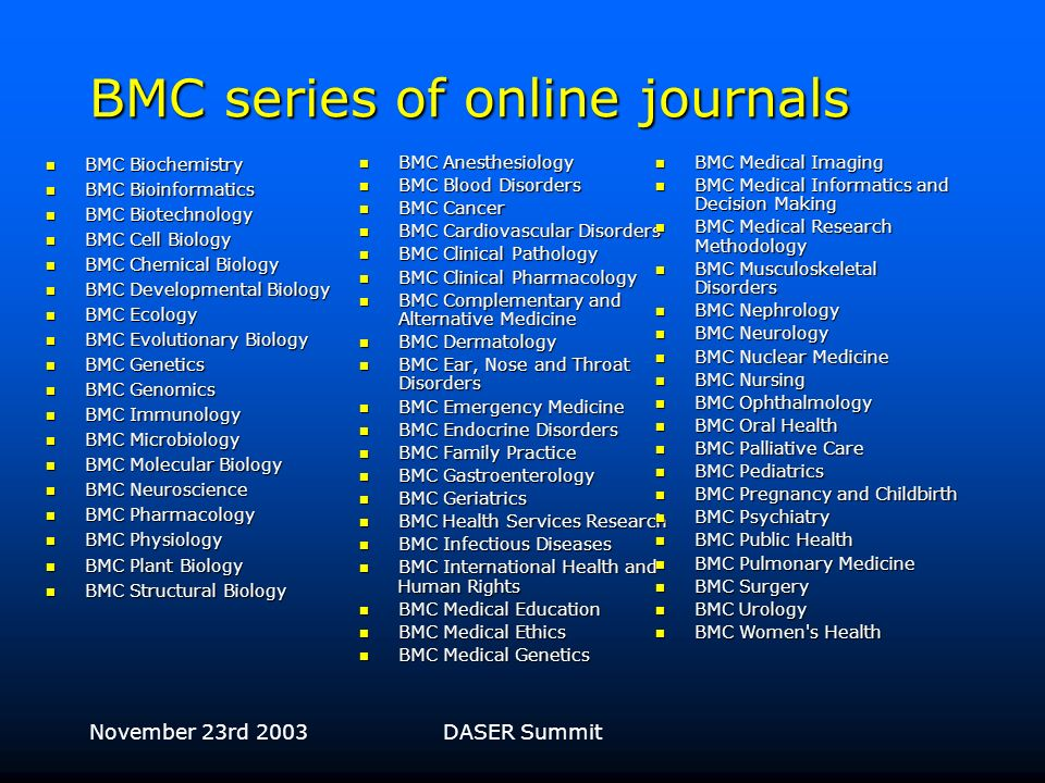 November 23rd 2003DASER Summit 3 categories of journals published by BioMed Central BMC series of online journals BMC series of online journals –Policy to accept all sound research, and to editorially highlight the best Scientist-run online journals Scientist-run online journals –Editorial board determines acceptance policy Print/online journals Print/online journals –Highly selective